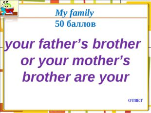 My family 50 баллов your father's brother or your mother's brother are your О