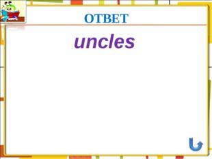 ОТВЕТ uncles