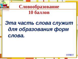 Словообразование 10 баллов Эта часть слова служит для образования форм слова.