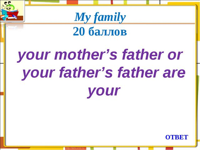 My family 20 баллов your mother's father or your father's father are your ОТ...