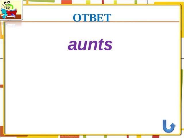 ОТВЕТ aunts