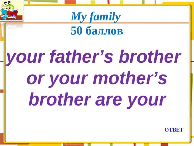 My family 50 баллов your father's brother or your mother's brother are your О...