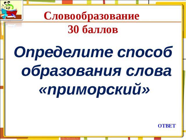 Словообразование 30 баллов Определите способ образования слова «приморский» О...
