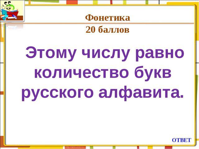 Фонетика 20 баллов  Этому числу равно количество букв русского алфавита. ОТВЕТ