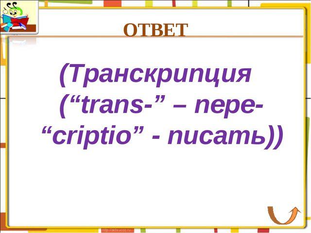 """ОТВЕТ (Транскрипция (""""trans-"""" – пере- """"criptio"""" - писать))"""