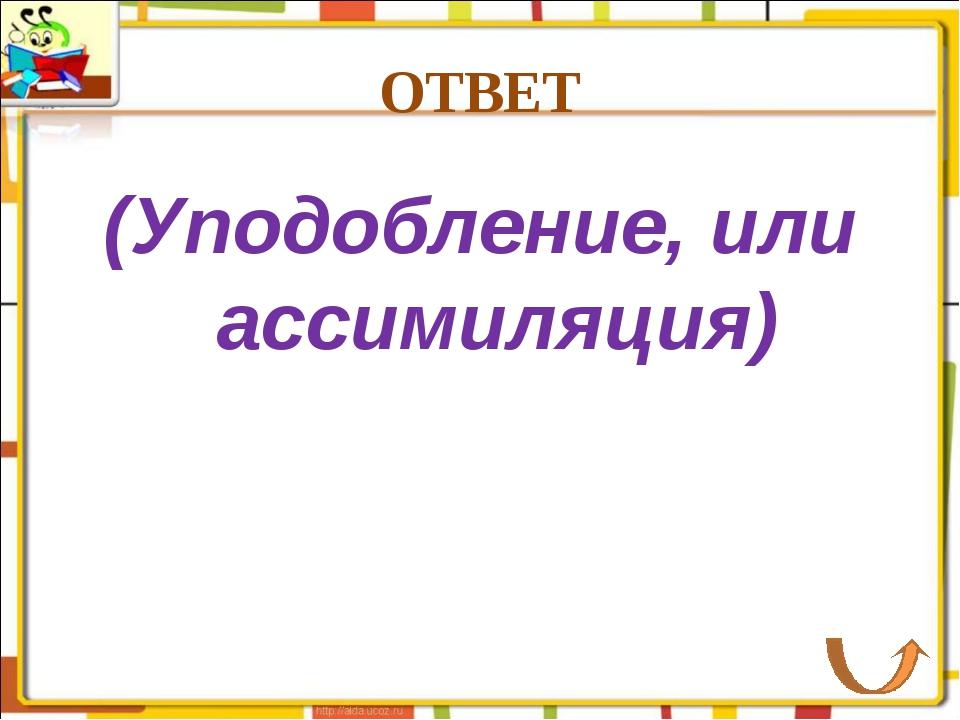 ОТВЕТ (Уподобление, или ассимиляция)