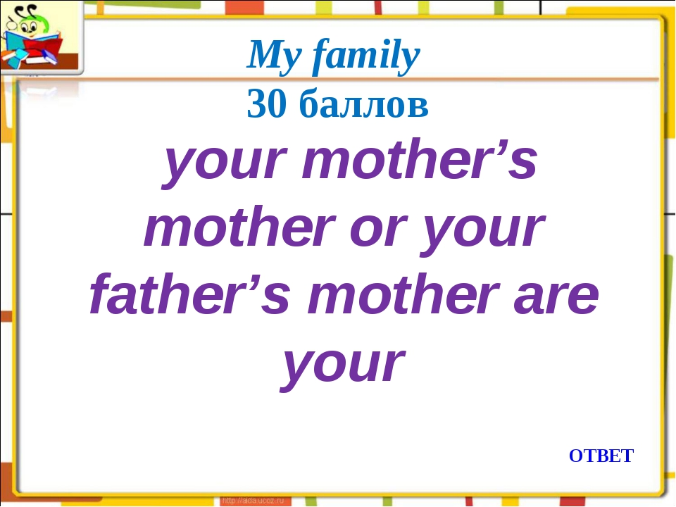 My family 30 баллов  your mother's mother or your father's mother are your О...