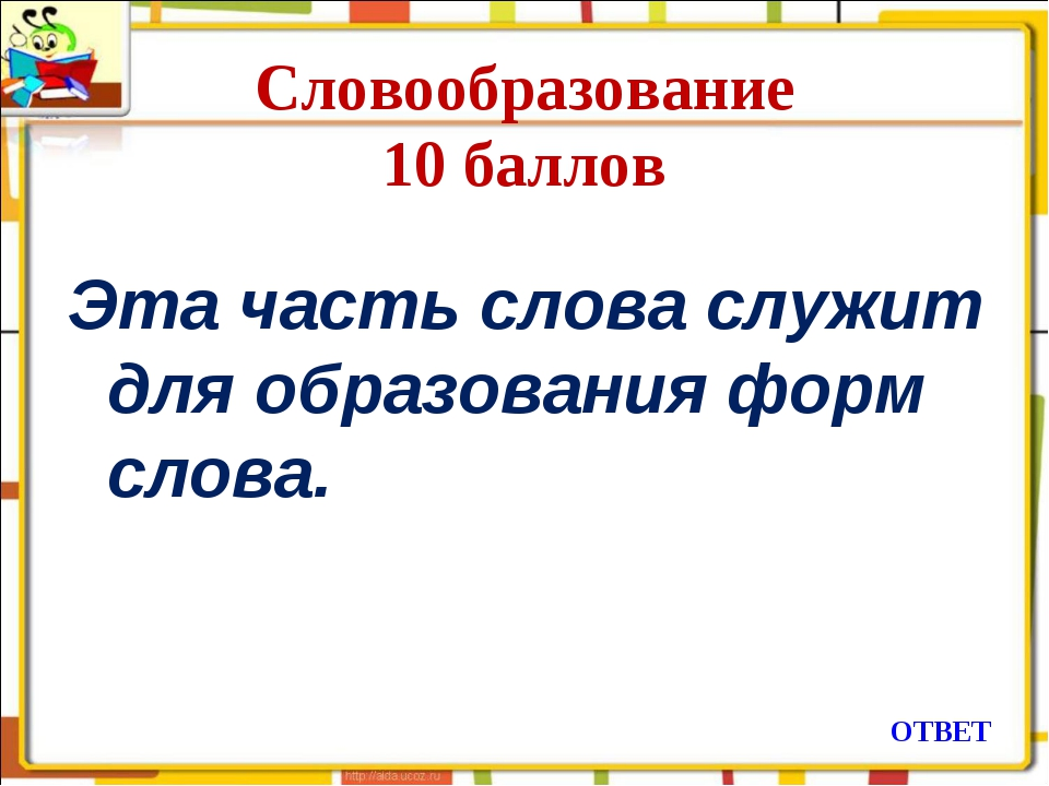 Словообразование 10 баллов Эта часть слова служит для образования форм слова....
