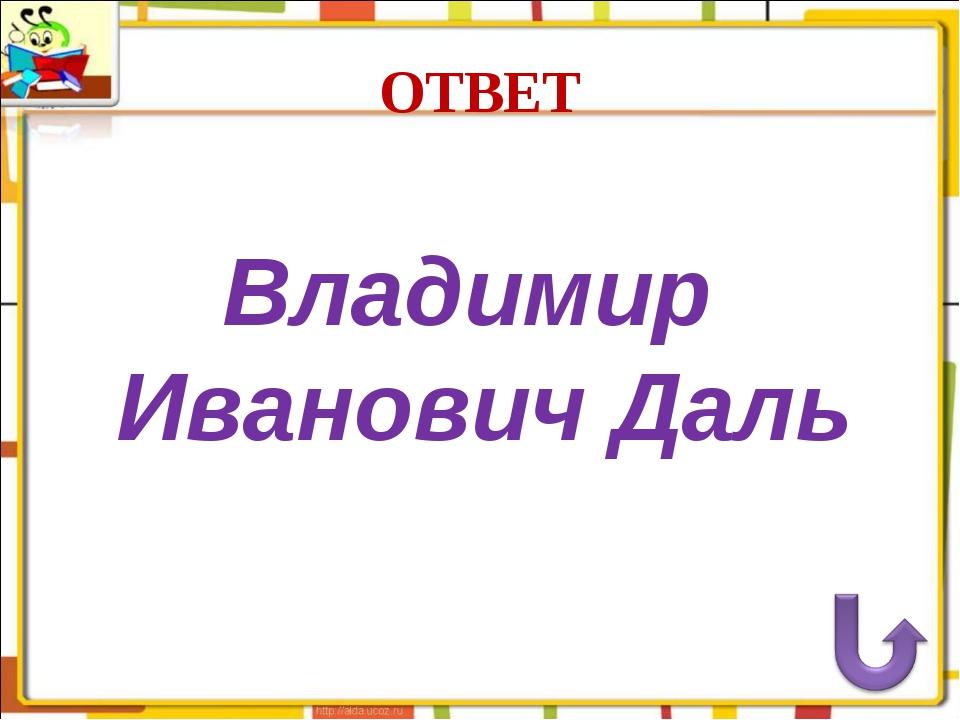 ОТВЕТ Владимир Иванович Даль