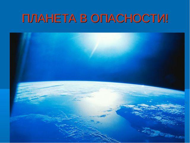 ПЛАНЕТА В ОПАСНОСТИ!