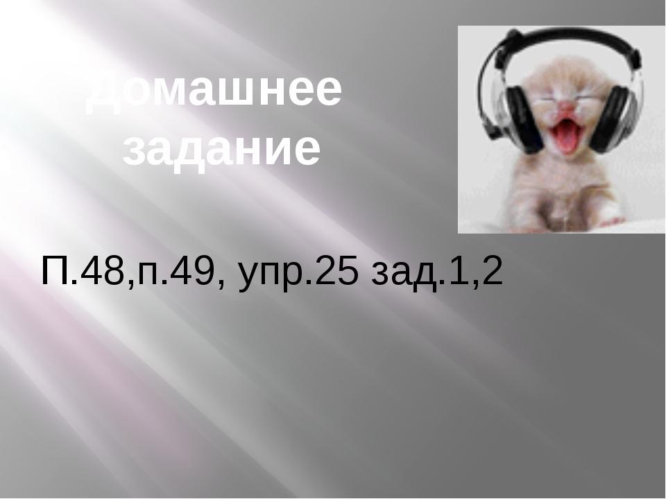 Домашнее задание П.48,п.49, упр.25 зад.1,2