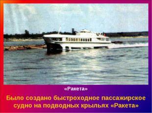 «Ракета» Было создано быстроходное пассажирское судно на подводных крыльях «Р