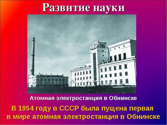 Развитие науки Атомная электростанция в Обнинске В 1954 году в СССР была пуще...