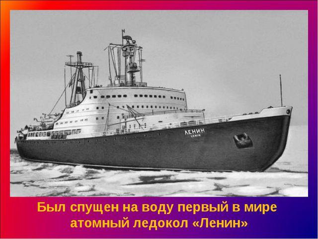 Был спущен на воду первый в мире атомный ледокол «Ленин»