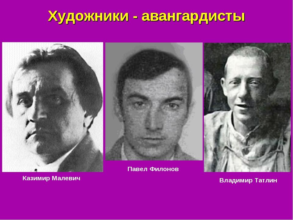 Художники - авангардисты Казимир Малевич Павел Филонов Владимир Татлин