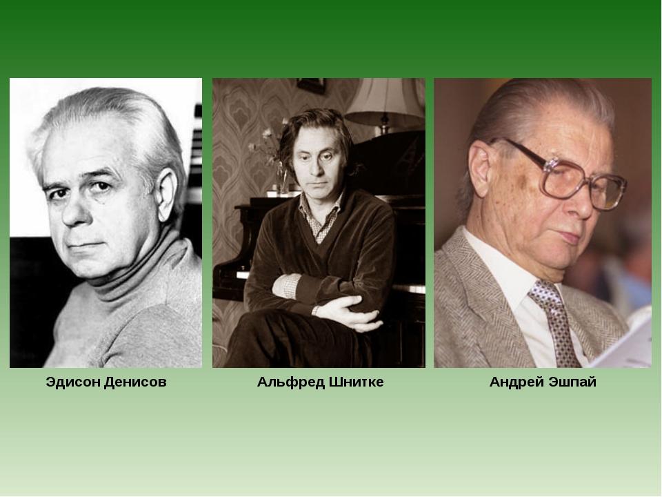 Эдисон Денисов Альфред Шнитке Андрей Эшпай