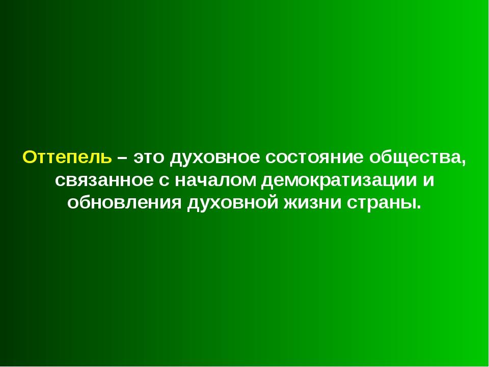 Оттепель – это духовное состояние общества, связанное с началом демократизаци...