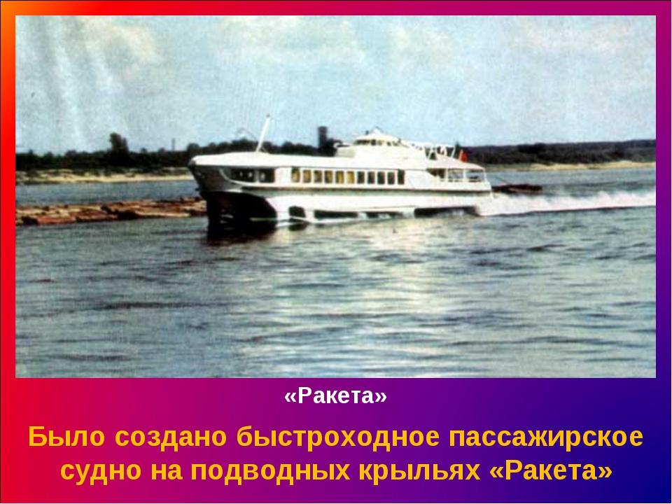 «Ракета» Было создано быстроходное пассажирское судно на подводных крыльях «Р...