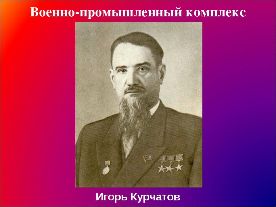 Военно-промышленный комплекс Игорь Курчатов