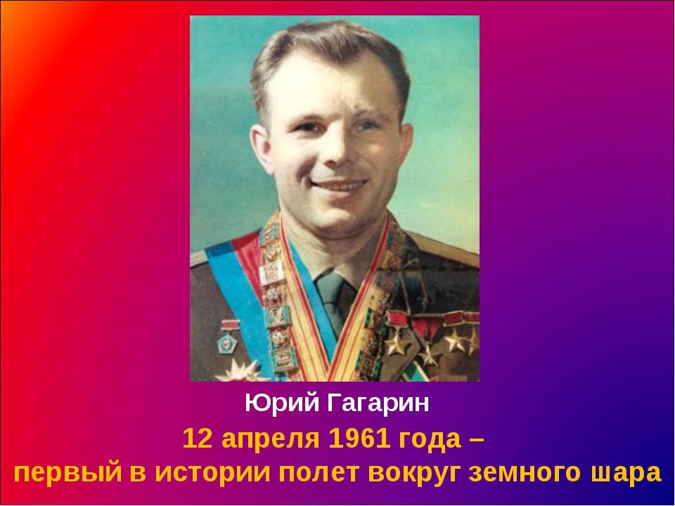 12 апреля 1961 года – первый в истории полет вокруг земного шара Юрий Гагарин
