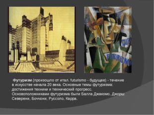 Футуризм(произошло от итал. futurismo - будущее) - течение в искусстве на