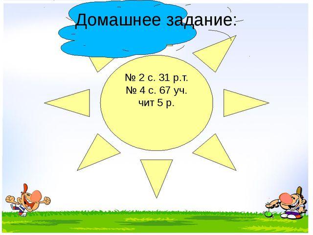 № 2 с. 31 р.т. № 4 с. 67 уч. чит 5 р. Домашнее задание: