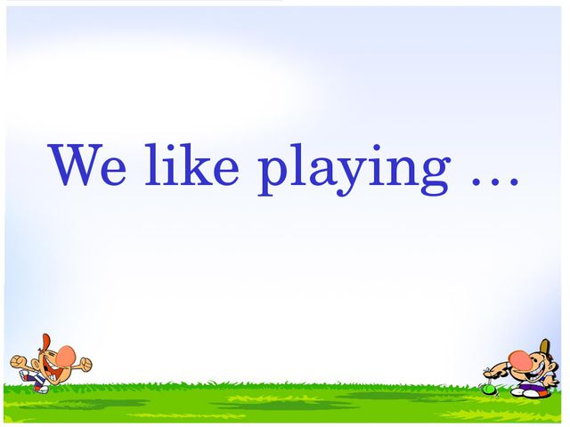 We like playing …