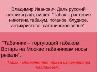 """Владимир Иванович Даль русский лексикограф, пишет: """"Табак – растение никотина"""
