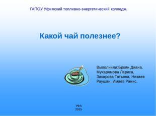 Какой чай полезнее? ГАПОУ Уфимский топливно-энергетический колледж. Выполнил