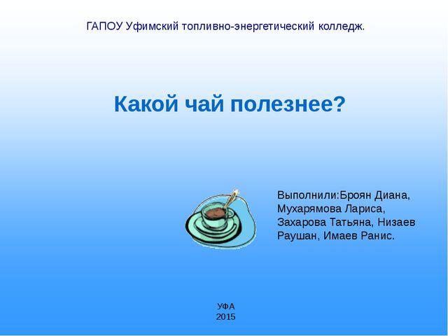 Какой чай полезнее? ГАПОУ Уфимский топливно-энергетический колледж. Выполнил...