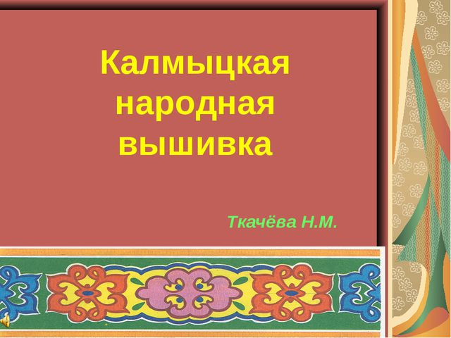 Выполнила Мучкаева М.В. Ткачёва Н.М. Калмыцкая народная вышивка