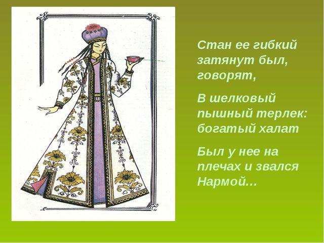 Стан ее гибкий затянут был, говорят, В шелковый пышный терлек: богатый халат...