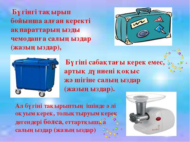 Бүгінгі тақырып бойынша алған керекті ақпараттарыңызды чемоданға салыңыздар...