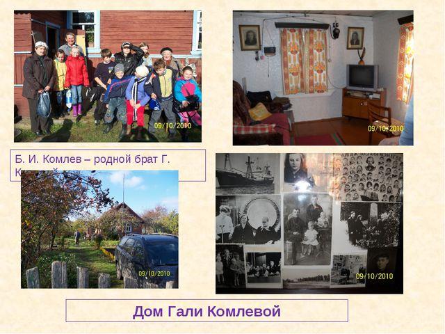 Дом Гали Комлевой Б. И. Комлев – родной брат Г. Колевой
