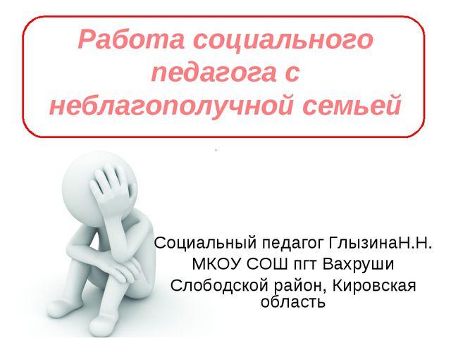 Работа социального педагога с неблагополучной семьей Социальный педагог Глызи...