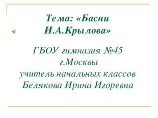 Тема: «Басни И.А.Крылова» ГБОУ гимназия №45 г.Москвы учитель начальных классо