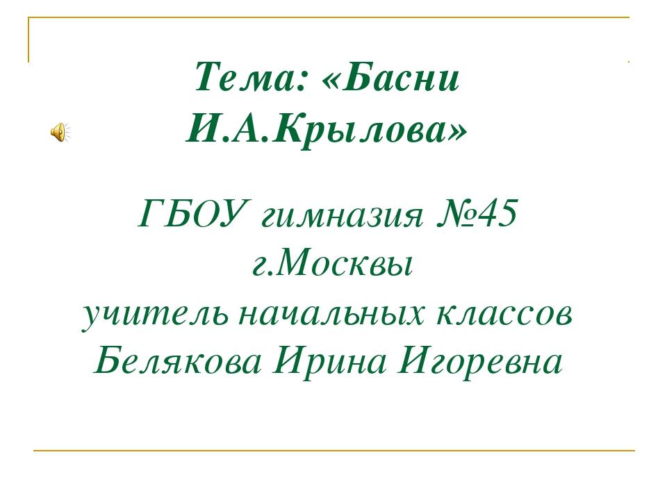 Тема: «Басни И.А.Крылова» ГБОУ гимназия №45 г.Москвы учитель начальных классо...