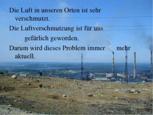 Die Luft in unseren Orten ist sehr verschmutzt. Die Luftverschmutzung ist fü