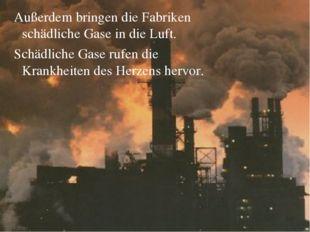 Außerdem bringen die Fabriken schädliche Gase in die Luft. Schädliche Gase r
