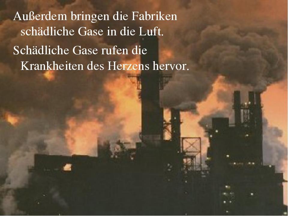 Außerdem bringen die Fabriken schädliche Gase in die Luft. Schädliche Gase r...