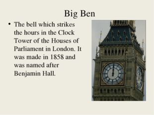 Big Ben The bell which strikes the hours in the Clock Tower of the Houses of