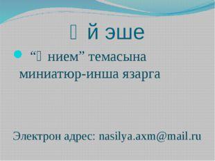 """Өй эше """"Әнием"""" темасына миниатюр-инша язарга Электрон адрес: nasilya.axm@mail"""