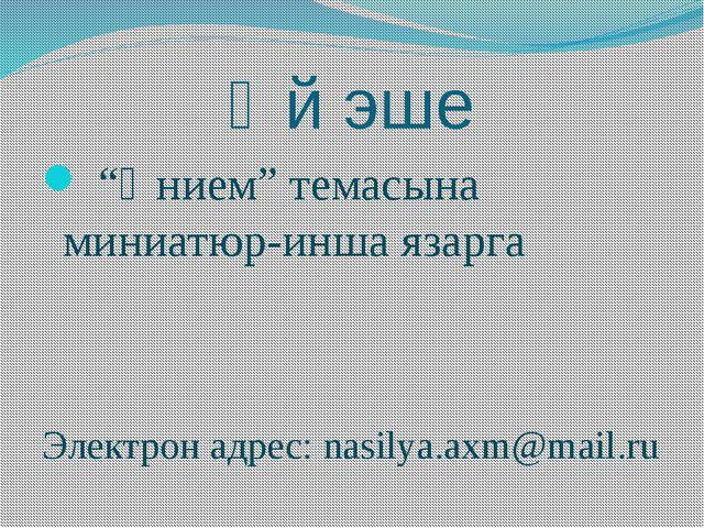 """Өй эше """"Әнием"""" темасына миниатюр-инша язарга Электрон адрес: nasilya.axm@mail..."""
