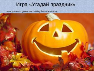 Игра «Угадай праздник» Now you must guess the holiday from the picture.