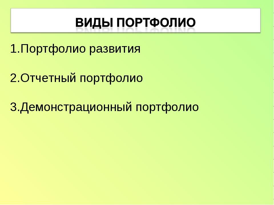 Портфолио развития 2.Отчетный портфолио 3.Демонстрационный портфолио