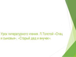 Урок литературного чтения. Л.Толстой «Отец и сыновья», «Старый дед и внучек».