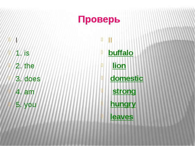 Проверь I 1. is 2. the 3. does 4. am 5. you II buffalo lion domestic strong h...