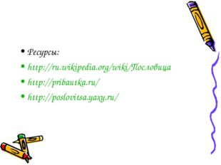 Ресурсы: http://ru.wikipedia.org/wiki/Пословица http://pribautka.ru/ http://p