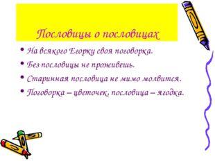 Пословицы о пословицах На всякого Егорку своя поговорка. Без пословицы не про