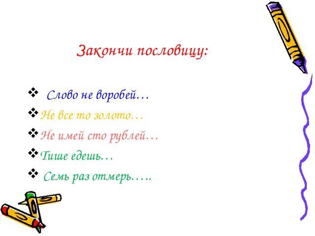 Закончи пословицу: Слово не воробей… Не все то золото… Не имей сто рублей… Ти...